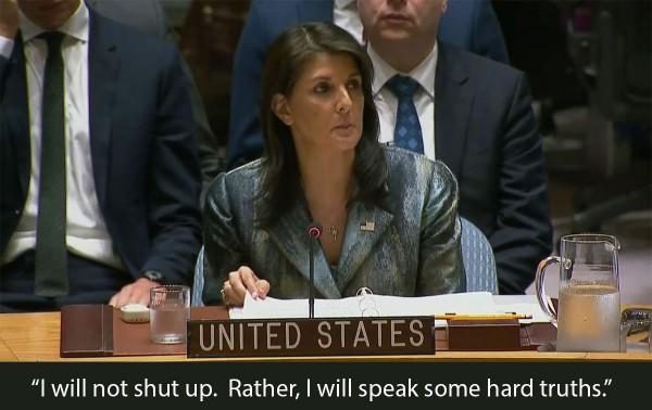 """Nikki Haley, UN, """"I will not shut up. Rather, I will speak some hard truths."""""""